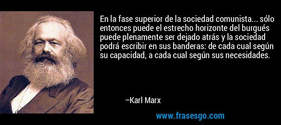 En la fase superior de la sociedad comunista... sólo entonces puede el estrecho horizonte del burgués puede plenamente ser dejado atrás y la sociedad podrá escribir en sus banderas: de cada cual según su capacidad, a cada cual según sus necesidades. – Karl Marx