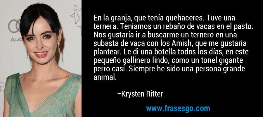 En la granja, que tenía quehaceres. Tuve una ternera. Teníamos un rebaño de vacas en el pasto. Nos gustaría ir a buscarme un ternero en una subasta de vaca con los Amish, que me gustaría plantear. Le di una botella todos los días, en este pequeño gallinero lindo, como un tonel gigante perro casi. Siempre he sido una persona grande animal. – Krysten Ritter