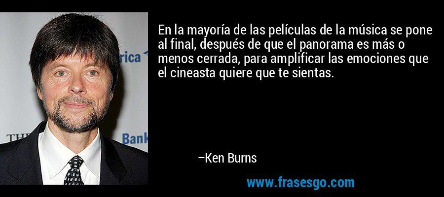 En la mayoría de las películas de la música se pone al final, después de que el panorama es más o menos cerrada, para amplificar las emociones que el cineasta quiere que te sientas. – Ken Burns