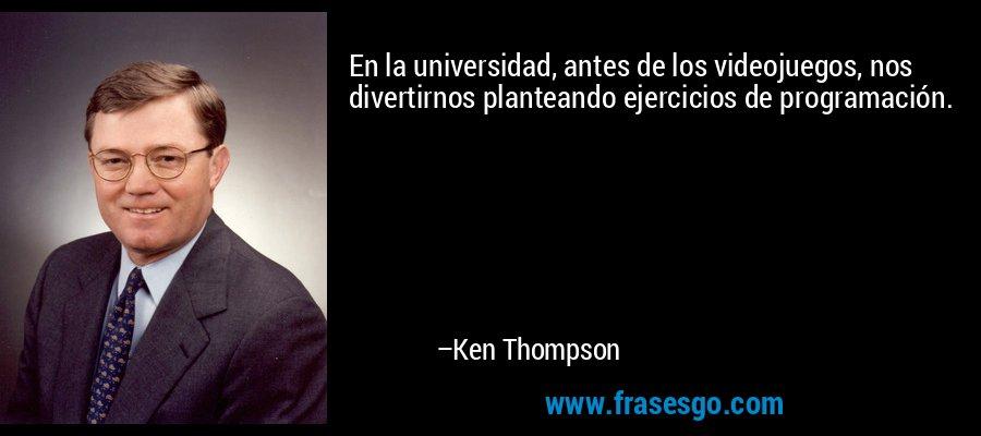 En la universidad, antes de los videojuegos, nos divertirnos planteando ejercicios de programación. – Ken Thompson