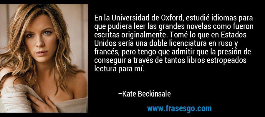 En la Universidad de Oxford, estudié idiomas para que pudiera leer las grandes novelas como fueron escritas originalmente. Tomé lo que en Estados Unidos sería una doble licenciatura en ruso y francés, pero tengo que admitir que la presión de conseguir a través de tantos libros estropeados lectura para mí. – Kate Beckinsale