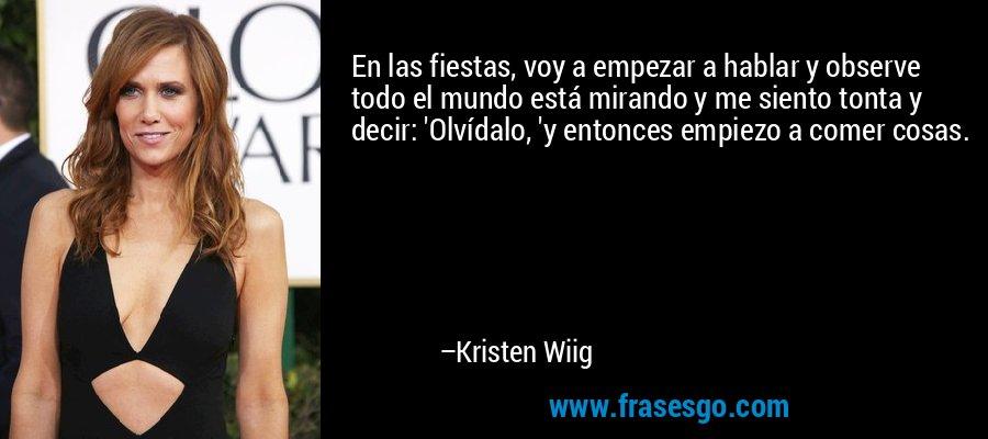 En las fiestas, voy a empezar a hablar y observe todo el mundo está mirando y me siento tonta y decir: 'Olvídalo, 'y entonces empiezo a comer cosas. – Kristen Wiig