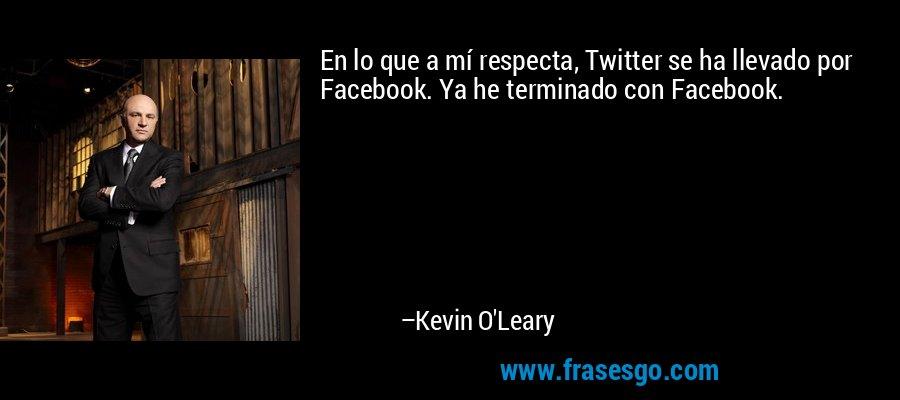 En lo que a mí respecta, Twitter se ha llevado por Facebook. Ya he terminado con Facebook. – Kevin O'Leary