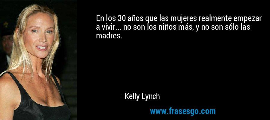 En los 30 años que las mujeres realmente empezar a vivir... no son los niños más, y no son sólo las madres. – Kelly Lynch