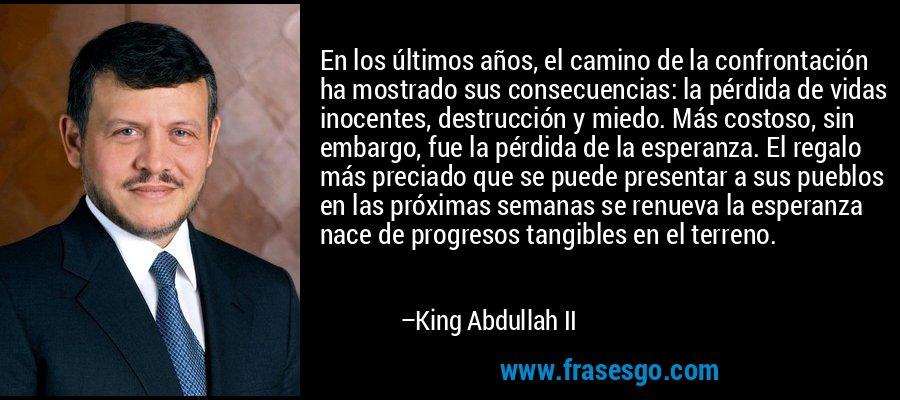 En los últimos años, el camino de la confrontación ha mostrado sus consecuencias: la pérdida de vidas inocentes, destrucción y miedo. Más costoso, sin embargo, fue la pérdida de la esperanza. El regalo más preciado que se puede presentar a sus pueblos en las próximas semanas se renueva la esperanza nace de progresos tangibles en el terreno. – King Abdullah II