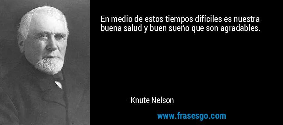 En medio de estos tiempos difíciles es nuestra buena salud y buen sueño que son agradables. – Knute Nelson