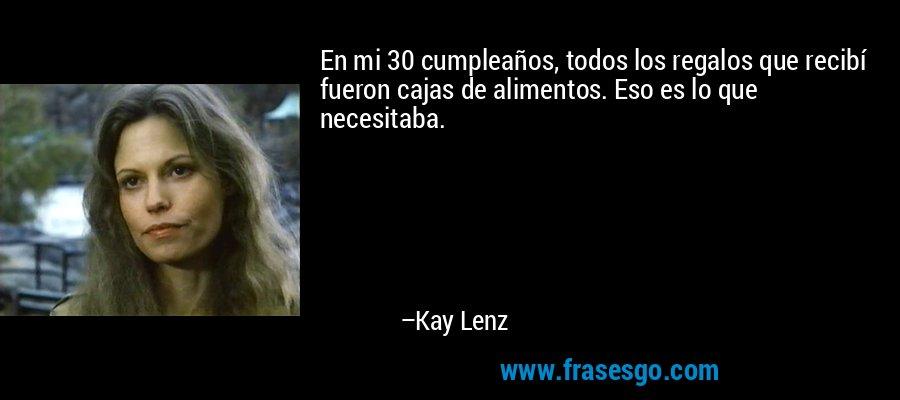 En mi 30 cumpleaños, todos los regalos que recibí fueron cajas de alimentos. Eso es lo que necesitaba. – Kay Lenz