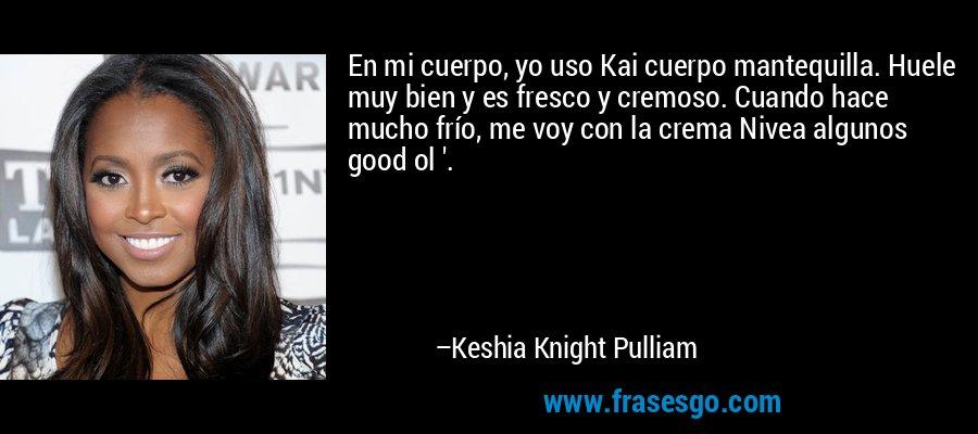 En mi cuerpo, yo uso Kai cuerpo mantequilla. Huele muy bien y es fresco y cremoso. Cuando hace mucho frío, me voy con la crema Nivea algunos good ol '. – Keshia Knight Pulliam