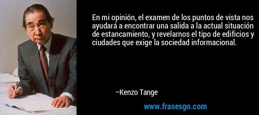 En mi opinión, el examen de los puntos de vista nos ayudará a encontrar una salida a la actual situación de estancamiento, y revelarnos el tipo de edificios y ciudades que exige la sociedad informacional. – Kenzo Tange