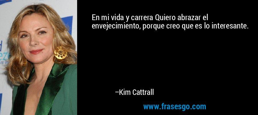 En mi vida y carrera Quiero abrazar el envejecimiento, porque creo que es lo interesante. – Kim Cattrall