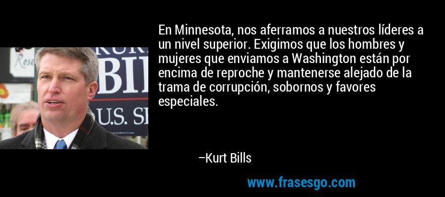 En Minnesota, nos aferramos a nuestros líderes a un nivel superior. Exigimos que los hombres y mujeres que enviamos a Washington están por encima de reproche y mantenerse alejado de la trama de corrupción, sobornos y favores especiales. – Kurt Bills