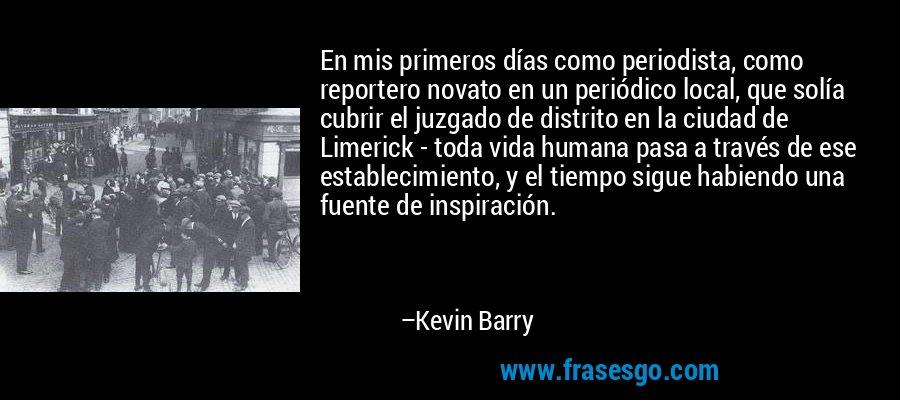 En mis primeros días como periodista, como reportero novato en un periódico local, que solía cubrir el juzgado de distrito en la ciudad de Limerick - toda vida humana pasa a través de ese establecimiento, y el tiempo sigue habiendo una fuente de inspiración. – Kevin Barry