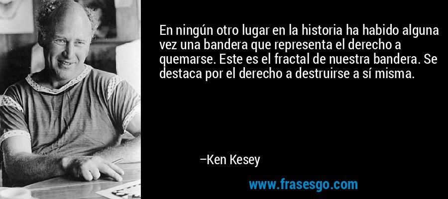 En ningún otro lugar en la historia ha habido alguna vez una bandera que representa el derecho a quemarse. Este es el fractal de nuestra bandera. Se destaca por el derecho a destruirse a sí misma. – Ken Kesey