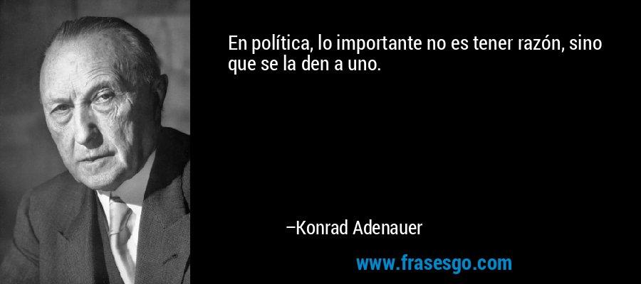 En política, lo importante no es tener razón, sino que se la den a uno. – Konrad Adenauer