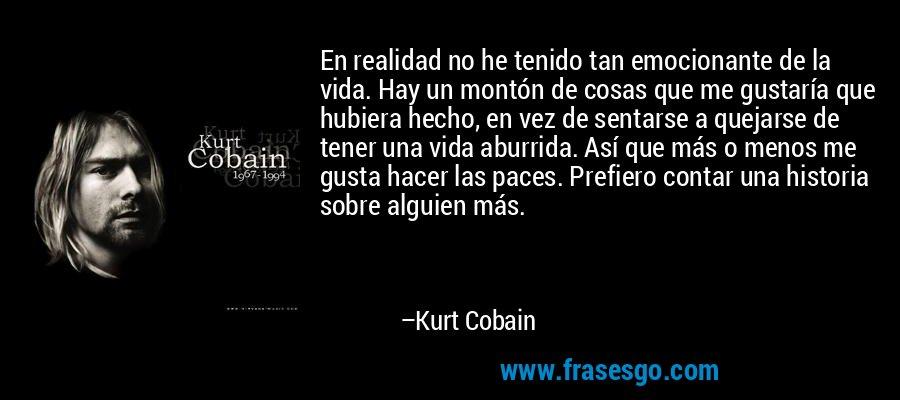 En realidad no he tenido tan emocionante de la vida. Hay un montón de cosas que me gustaría que hubiera hecho, en vez de sentarse a quejarse de tener una vida aburrida. Así que más o menos me gusta hacer las paces. Prefiero contar una historia sobre alguien más. – Kurt Cobain