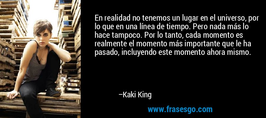 En realidad no tenemos un lugar en el universo, por lo que en una línea de tiempo. Pero nada más lo hace tampoco. Por lo tanto, cada momento es realmente el momento más importante que le ha pasado, incluyendo este momento ahora mismo. – Kaki King