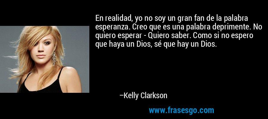 En realidad, yo no soy un gran fan de la palabra esperanza. Creo que es una palabra deprimente. No quiero esperar - Quiero saber. Como si no espero que haya un Dios, sé que hay un Dios. – Kelly Clarkson