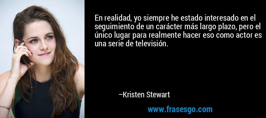 En realidad, yo siempre he estado interesado en el seguimiento de un carácter más largo plazo, pero el único lugar para realmente hacer eso como actor es una serie de televisión. – Kristen Stewart