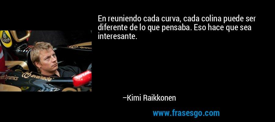 En reuniendo cada curva, cada colina puede ser diferente de lo que pensaba. Eso hace que sea interesante. – Kimi Raikkonen