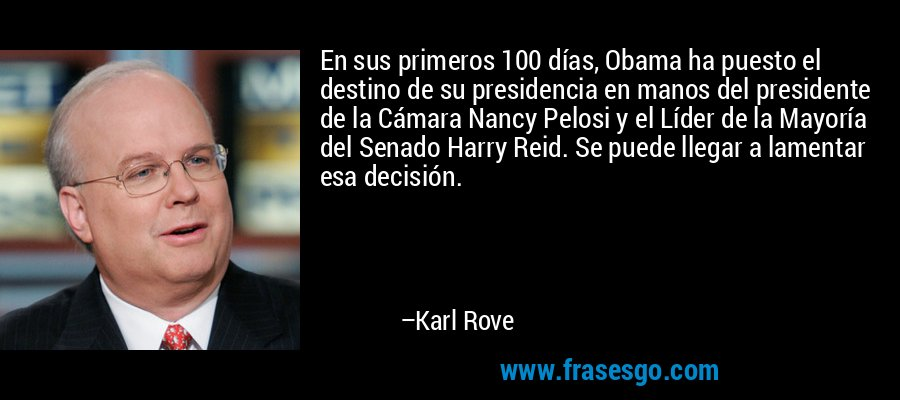 En sus primeros 100 días, Obama ha puesto el destino de su presidencia en manos del presidente de la Cámara Nancy Pelosi y el Líder de la Mayoría del Senado Harry Reid. Se puede llegar a lamentar esa decisión. – Karl Rove