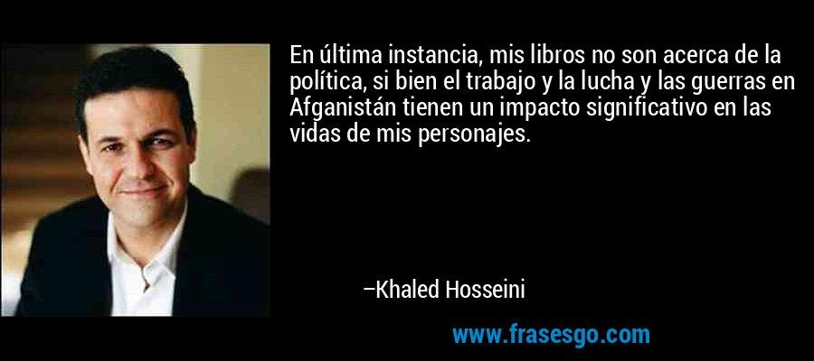 En última instancia, mis libros no son acerca de la política, si bien el trabajo y la lucha y las guerras en Afganistán tienen un impacto significativo en las vidas de mis personajes. – Khaled Hosseini