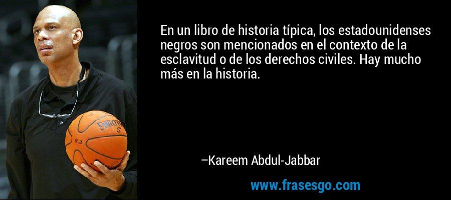 En un libro de historia típica, los estadounidenses negros son mencionados en el contexto de la esclavitud o de los derechos civiles. Hay mucho más en la historia. – Kareem Abdul-Jabbar