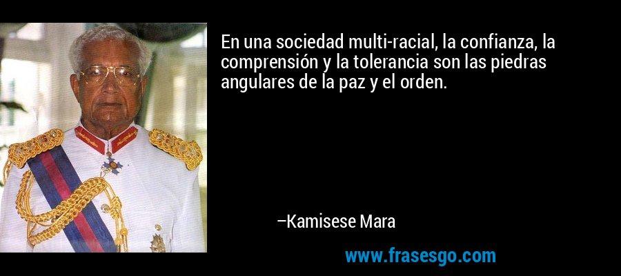 En una sociedad multi-racial, la confianza, la comprensión y la tolerancia son las piedras angulares de la paz y el orden. – Kamisese Mara