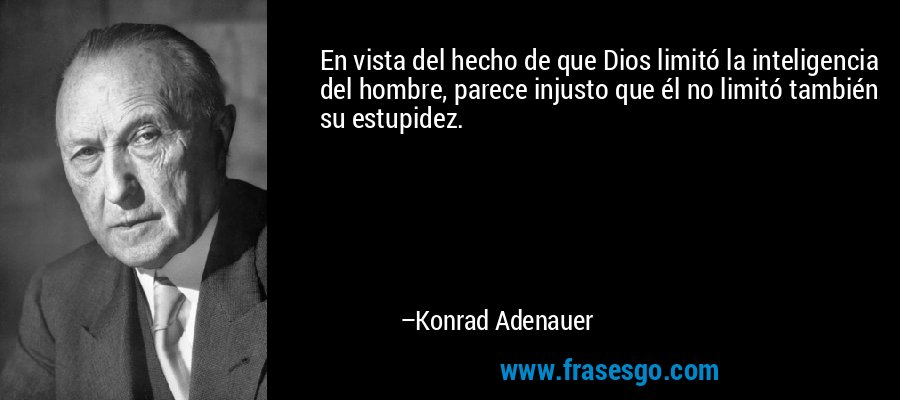 En vista del hecho de que Dios limitó la inteligencia del hombre, parece injusto que él no limitó también su estupidez. – Konrad Adenauer