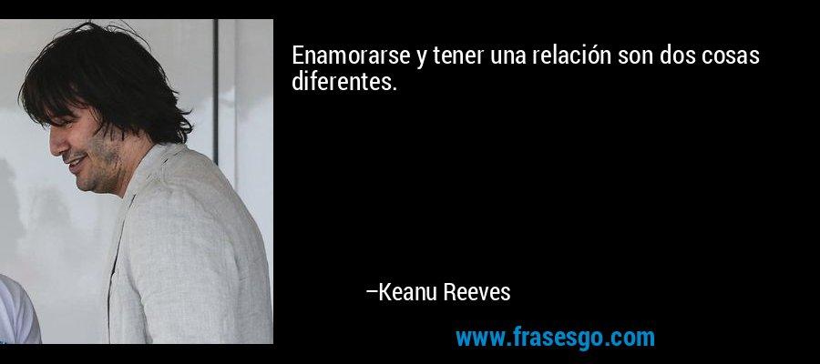 Enamorarse y tener una relación son dos cosas diferentes. – Keanu Reeves