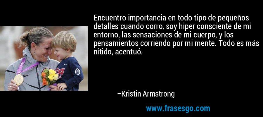 Encuentro importancia en todo tipo de pequeños detalles cuando corro, soy hiper consciente de mi entorno, las sensaciones de mi cuerpo, y los pensamientos corriendo por mi mente. Todo es más nítido, acentuó. – Kristin Armstrong