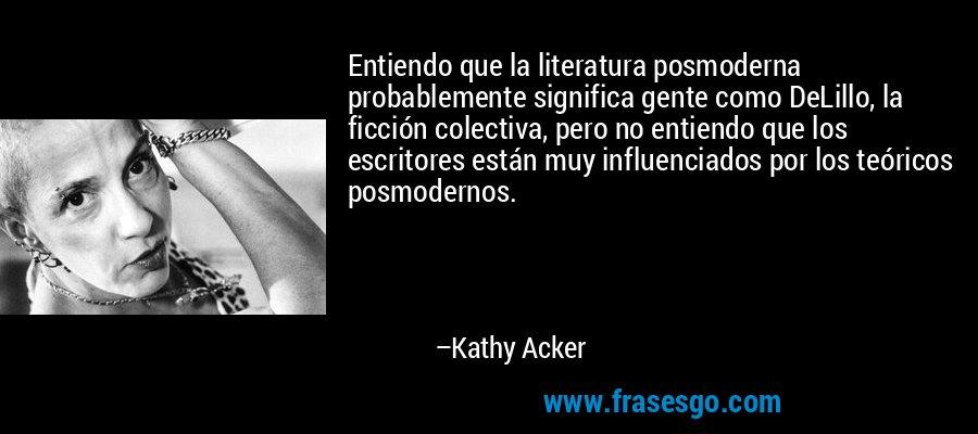 Entiendo que la literatura posmoderna probablemente significa gente como DeLillo, la ficción colectiva, pero no entiendo que los escritores están muy influenciados por los teóricos posmodernos. – Kathy Acker