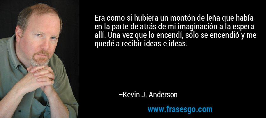 Era como si hubiera un montón de leña que había en la parte de atrás de mi imaginación a la espera allí. Una vez que lo encendí, sólo se encendió y me quedé a recibir ideas e ideas. – Kevin J. Anderson