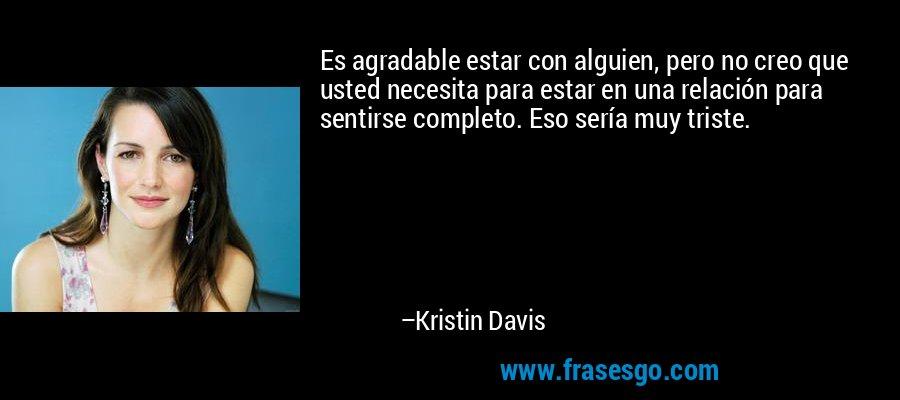 Es agradable estar con alguien, pero no creo que usted necesita para estar en una relación para sentirse completo. Eso sería muy triste. – Kristin Davis