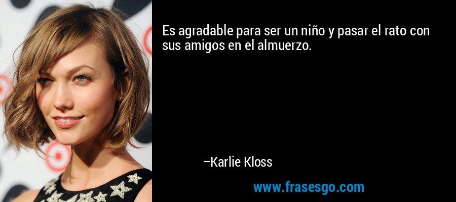 Es agradable para ser un niño y pasar el rato con sus amigos en el almuerzo. – Karlie Kloss