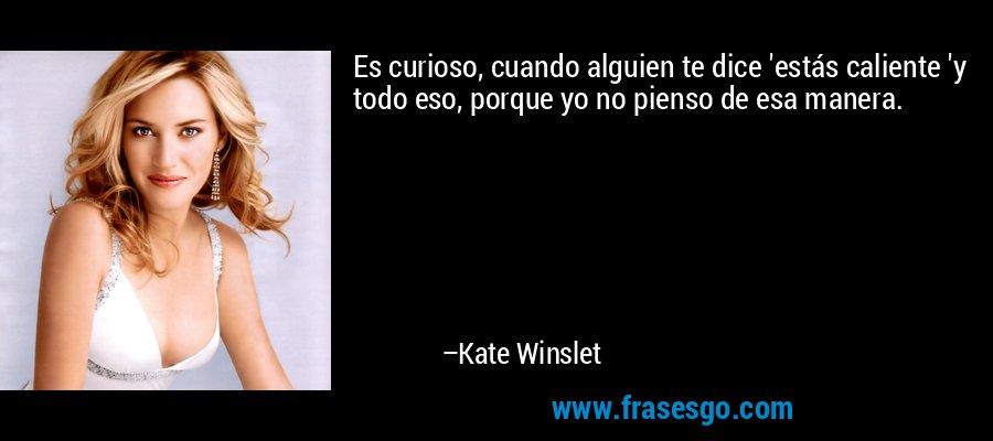 Es curioso, cuando alguien te dice 'estás caliente 'y todo eso, porque yo no pienso de esa manera. – Kate Winslet