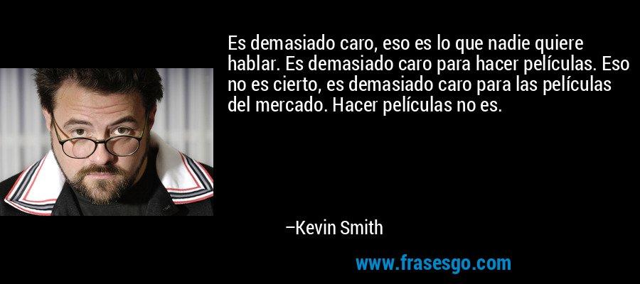 Es demasiado caro, eso es lo que nadie quiere hablar. Es demasiado caro para hacer películas. Eso no es cierto, es demasiado caro para las películas del mercado. Hacer películas no es. – Kevin Smith