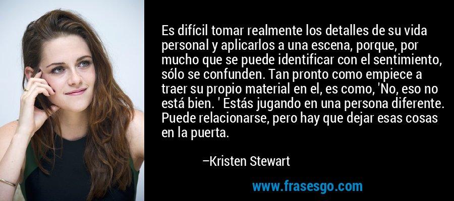 Es difícil tomar realmente los detalles de su vida personal y aplicarlos a una escena, porque, por mucho que se puede identificar con el sentimiento, sólo se confunden. Tan pronto como empiece a traer su propio material en el, es como, 'No, eso no está bien. ' Estás jugando en una persona diferente. Puede relacionarse, pero hay que dejar esas cosas en la puerta. – Kristen Stewart