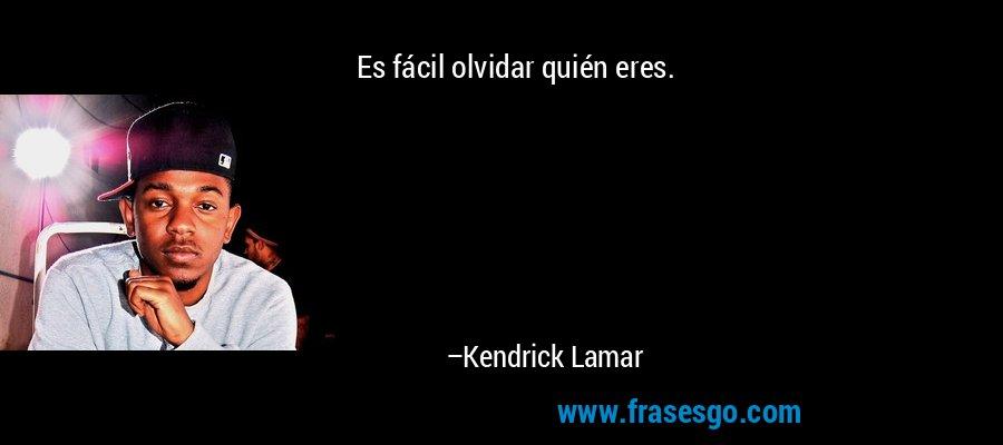 Es fácil olvidar quién eres. – Kendrick Lamar