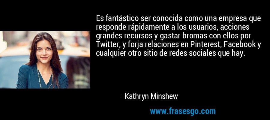 Es fantástico ser conocida como una empresa que responde rápidamente a los usuarios, acciones grandes recursos y gastar bromas con ellos por Twitter, y forja relaciones en Pinterest, Facebook y cualquier otro sitio de redes sociales que hay. – Kathryn Minshew