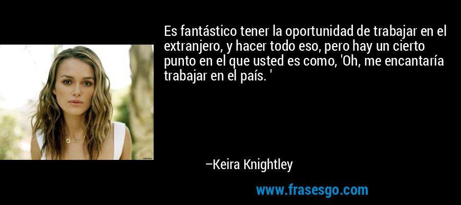 Es fantástico tener la oportunidad de trabajar en el extranjero, y hacer todo eso, pero hay un cierto punto en el que usted es como, 'Oh, me encantaría trabajar en el país. ' – Keira Knightley
