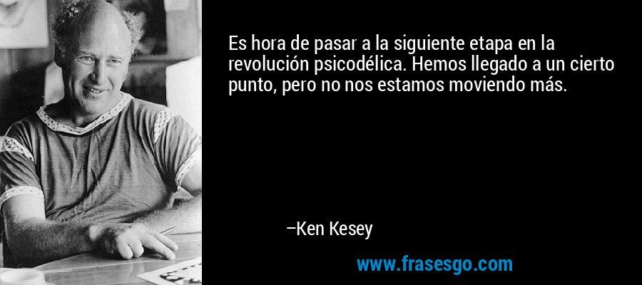 Es hora de pasar a la siguiente etapa en la revolución psicodélica. Hemos llegado a un cierto punto, pero no nos estamos moviendo más. – Ken Kesey