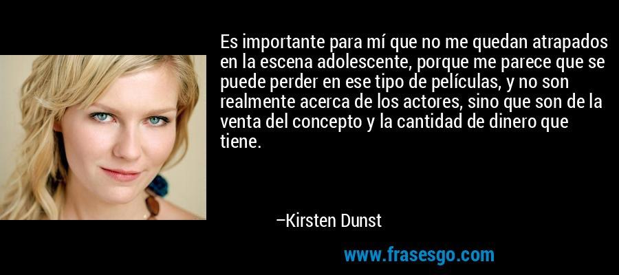 Es importante para mí que no me quedan atrapados en la escena adolescente, porque me parece que se puede perder en ese tipo de películas, y no son realmente acerca de los actores, sino que son de la venta del concepto y la cantidad de dinero que tiene. – Kirsten Dunst