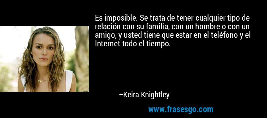 Es imposible. Se trata de tener cualquier tipo de relación con su familia, con un hombre o con un amigo, y usted tiene que estar en el teléfono y el Internet todo el tiempo. – Keira Knightley