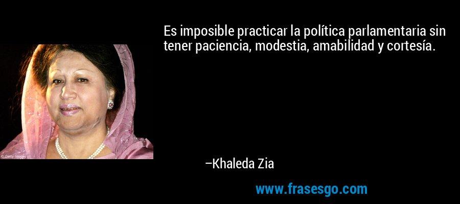 Es imposible practicar la política parlamentaria sin tener paciencia, modestia, amabilidad y cortesía. – Khaleda Zia
