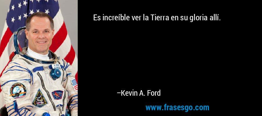 Es increíble ver la Tierra en su gloria allí. – Kevin A. Ford
