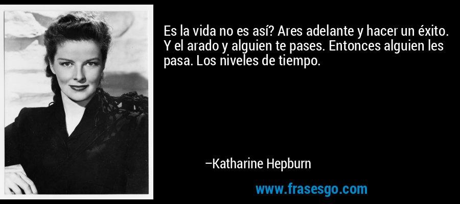 Es la vida no es así? Ares adelante y hacer un éxito. Y el arado y alguien te pases. Entonces alguien les pasa. Los niveles de tiempo. – Katharine Hepburn