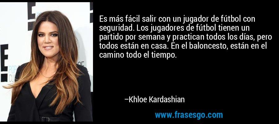 Es más fácil salir con un jugador de fútbol con seguridad. Los jugadores de fútbol tienen un partido por semana y practican todos los días, pero todos están en casa. En el baloncesto, están en el camino todo el tiempo. – Khloe Kardashian