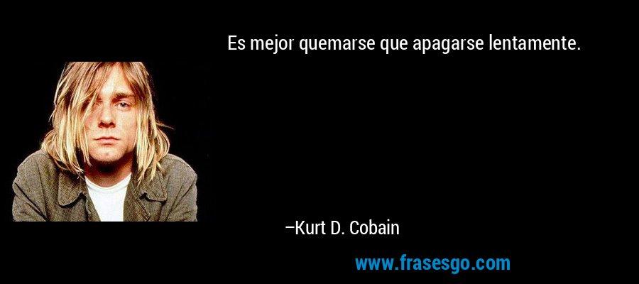 Es mejor quemarse que apagarse lentamente. – Kurt D. Cobain