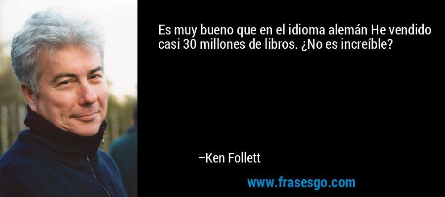 Es muy bueno que en el idioma alemán He vendido casi 30 millones de libros. ¿No es increíble? – Ken Follett