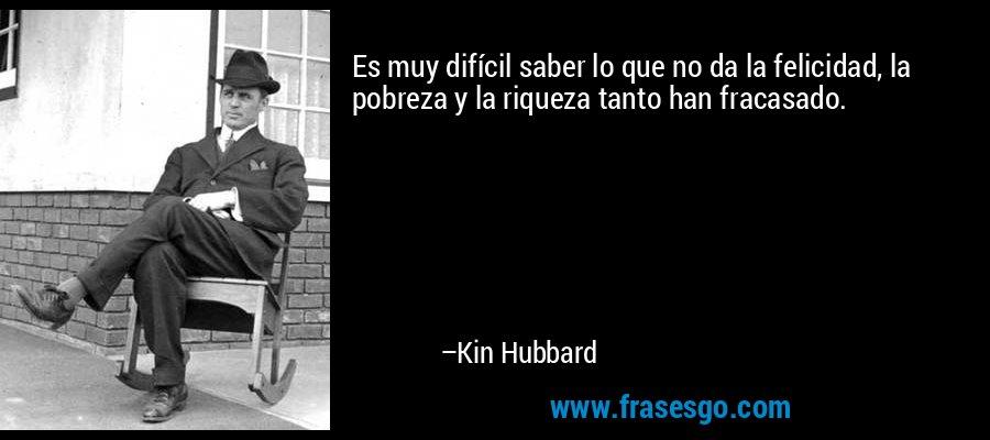 Es muy difícil saber lo que no da la felicidad, la pobreza y la riqueza tanto han fracasado. – Kin Hubbard